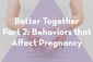 Thumbnail image for Better Together Part 2: Behaviors that Affect Pregnancy