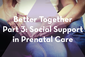 Thumbnail image for Better Together Part 3: Social Support in Prenatal Care